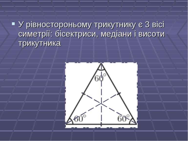 У рівностороньому трикутнику є 3 вісі симетрії: бісектриси, медіани і висоти ...