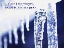 Сніг і лід тануть, якщо їх взяти в руки.
