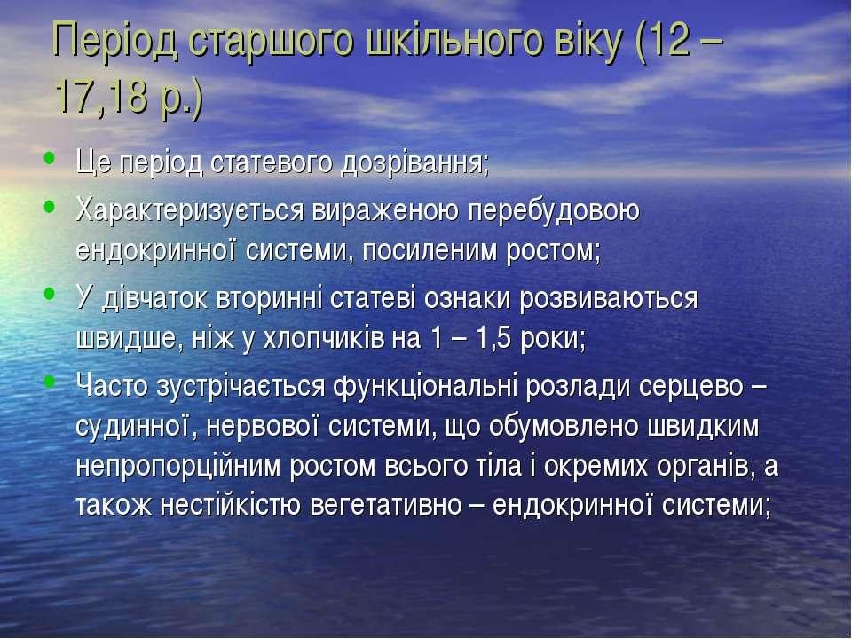 Період старшого шкільного віку (12 – 17,18 р.) Це період статевого дозрівання...