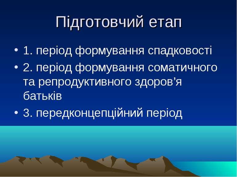 Підготовчий етап 1. період формування спадковості 2. період формування сомати...