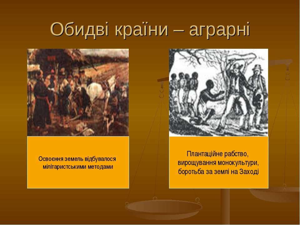Обидві країни – аграрні Освоєння земель відбувалося мілітаристськими методами...
