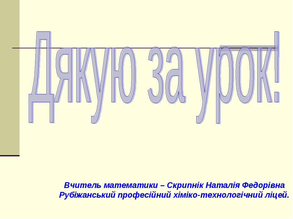 Вчитель математики – Скрипнік Наталія Федорівна Рубіжанський професійний хімі...