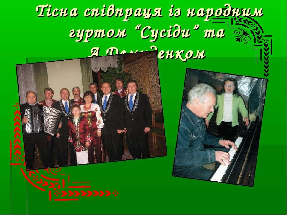 """Тісна співпраця із народним гуртом """"Сусіди"""" та А.Демиденком"""