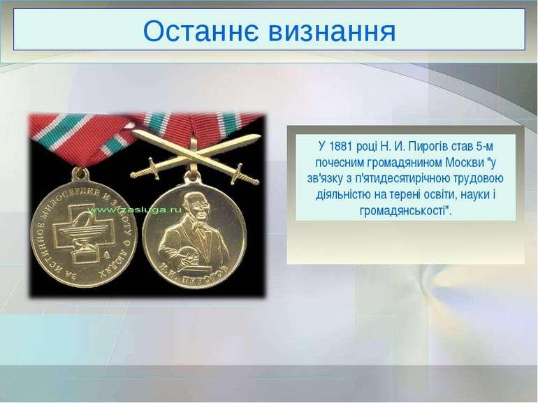 Останнє визнання У 1881 році Н. И. Пирогів став 5-м почесним громадянином Мос...