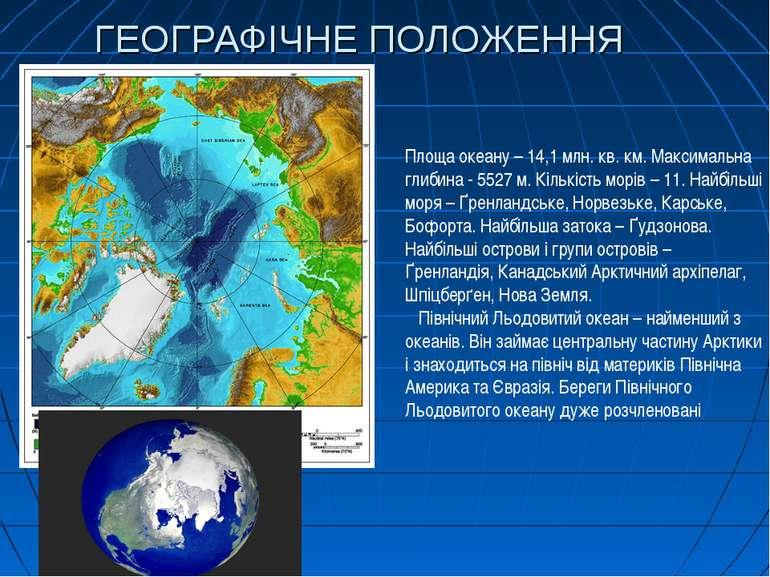 ГЕОГРАФІЧНЕ ПОЛОЖЕННЯ Площа океану – 14,1 млн. кв. км. Максимальна глибина - ...