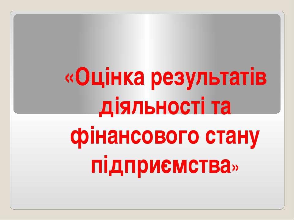 «Оцінка результатів діяльності та фінансового стану підприємства»