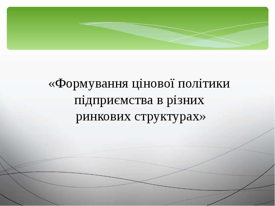 «Формування цінової політики підприємства в різних ринкових структурах»