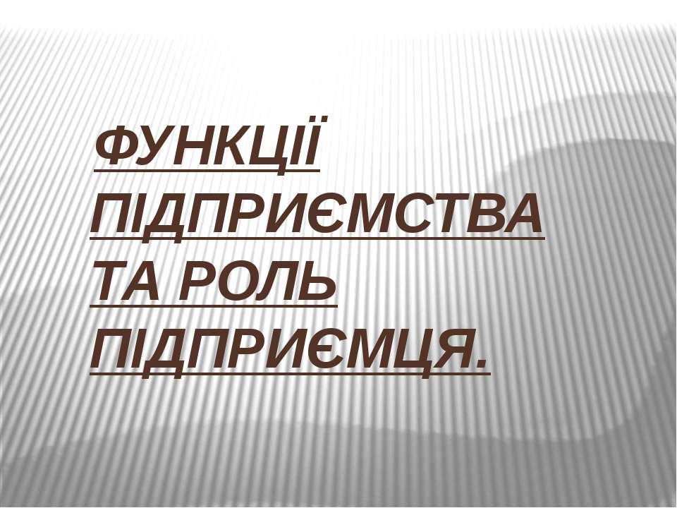 ФУНКЦІЇ ПІДПРИЄМСТВА ТА РОЛЬ ПІДПРИЄМЦЯ.