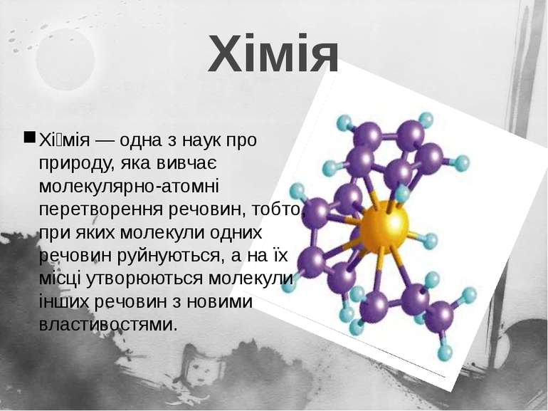 Хімія Хі мія— одна з наук про природу, яка вивчає молекулярно-атомні перетво...