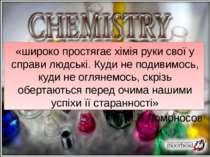 «широко простягає хімія руки свої у справи людські. Куди не подивимось, куди ...