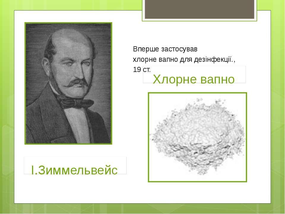І.Зиммельвейс Хлорне вапно Вперше застосував хлорне вапно для дезінфекції., 1...