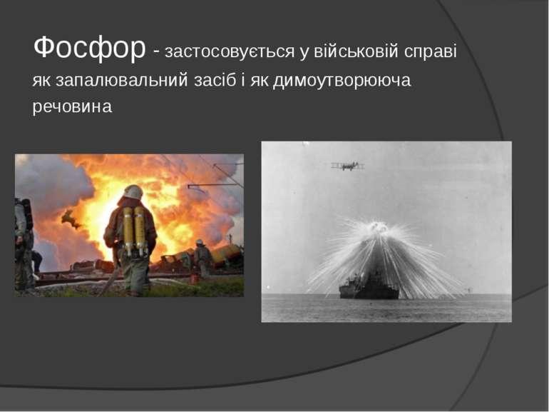Фосфор - застосовується у військовій справі як запалювальний засіб і як димоу...