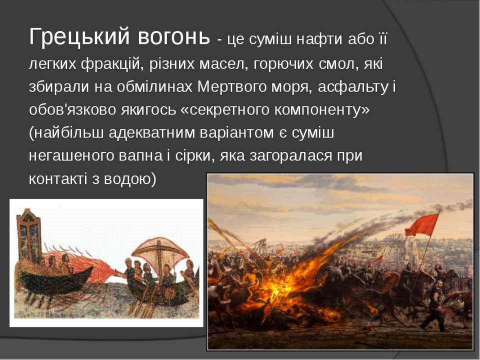 Грецький вогонь - це суміш нафти або її легких фракцій, різних масел, горючих...