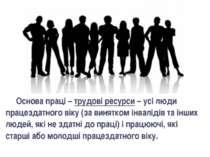 Основа праці – трудові ресурси – усі люди працездатного віку (за винятком інв...