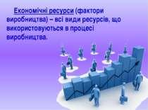 Економічні ресурси (фактори виробництва) – всі види ресурсів, що використовую...