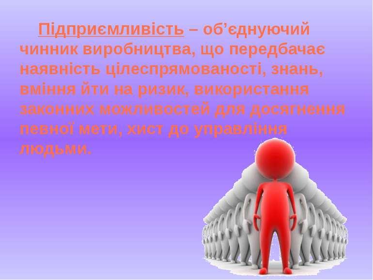 Підприємливість – об'єднуючий чинник виробництва, що передбачає наявність ціл...
