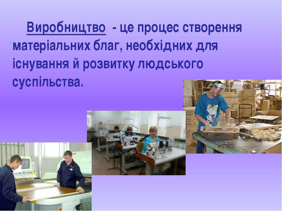 Виробництво - це процес створення матеріальних благ, необхідних для існування...