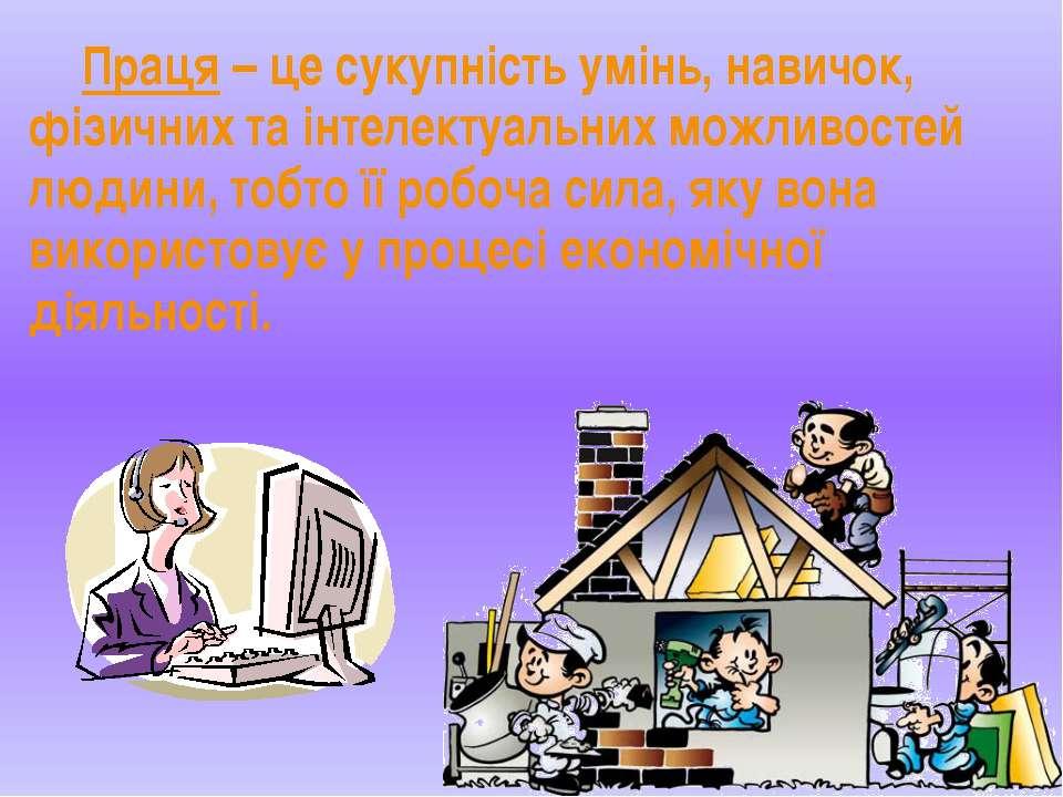 Праця – це сукупність умінь, навичок, фізичних та інтелектуальних можливостей...