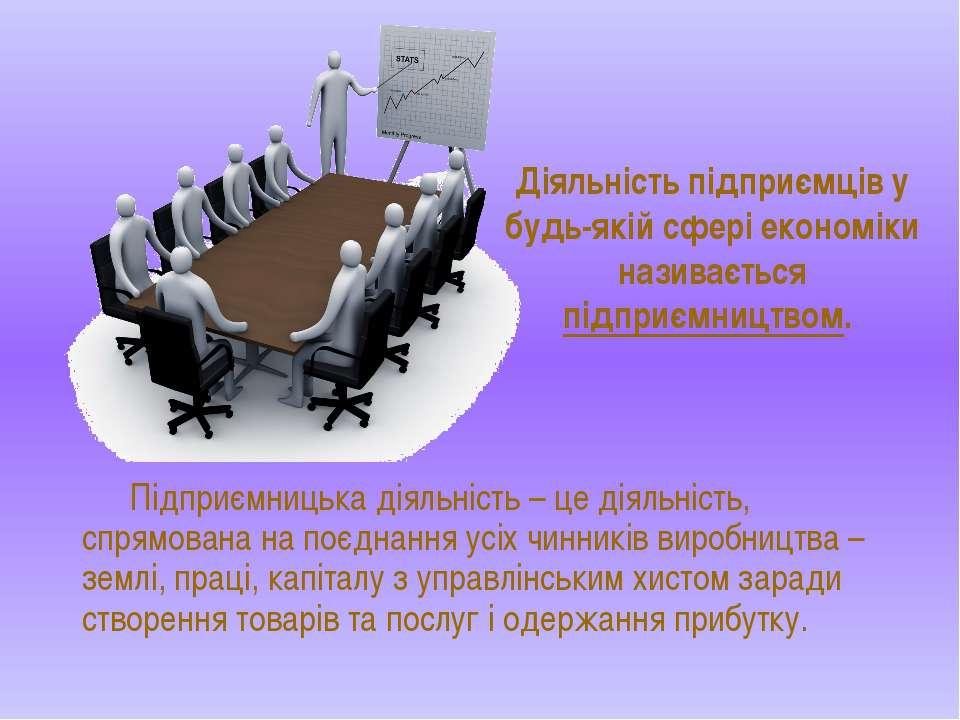 Підприємницька діяльність – це діяльність, спрямована на поєднання усіх чинни...