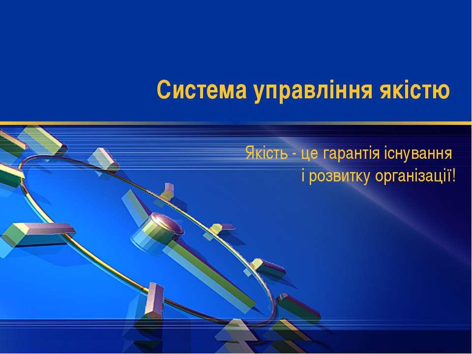 Система управління якістю Якість - це гарантія існування і розвитку організації!