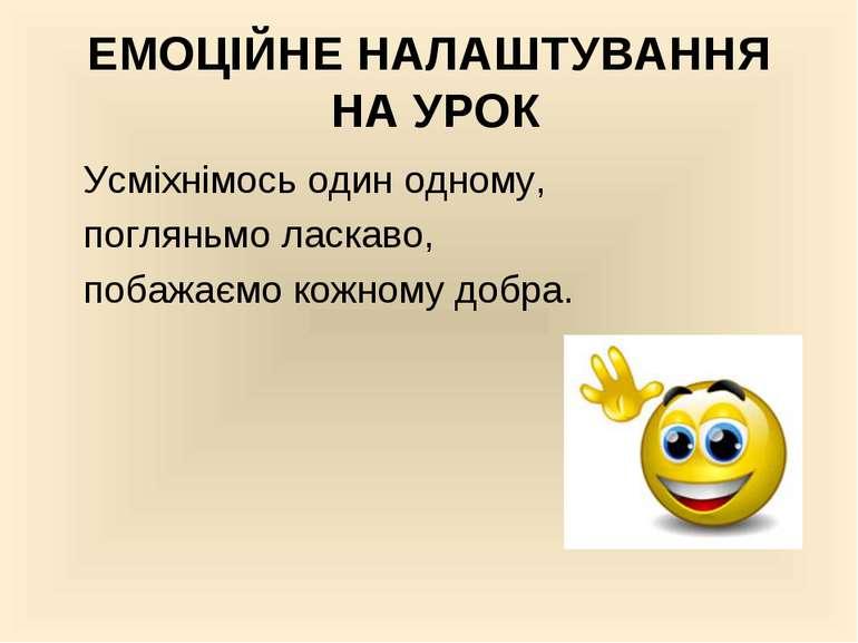 ЕМОЦІЙНЕ НАЛАШТУВАННЯ НА УРОК Усміхнімось один одному, погляньмо ласкаво, поб...