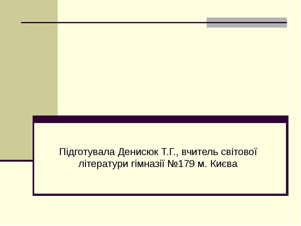 Підготувала Денисюк Т.Г., вчитель світової літератури гімназії №179 м. Києва
