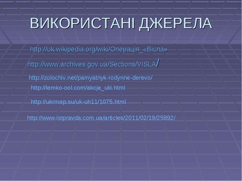 ВИКОРИСТАНІ ДЖЕРЕЛА http://uk.wikipedia.org/wiki/Операція_«Вісла» http://www....