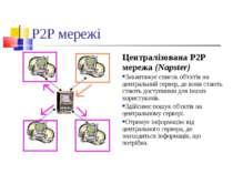 P2P мережі Централізована P2P мережа (Napster) Завантажує список об'єктів на ...