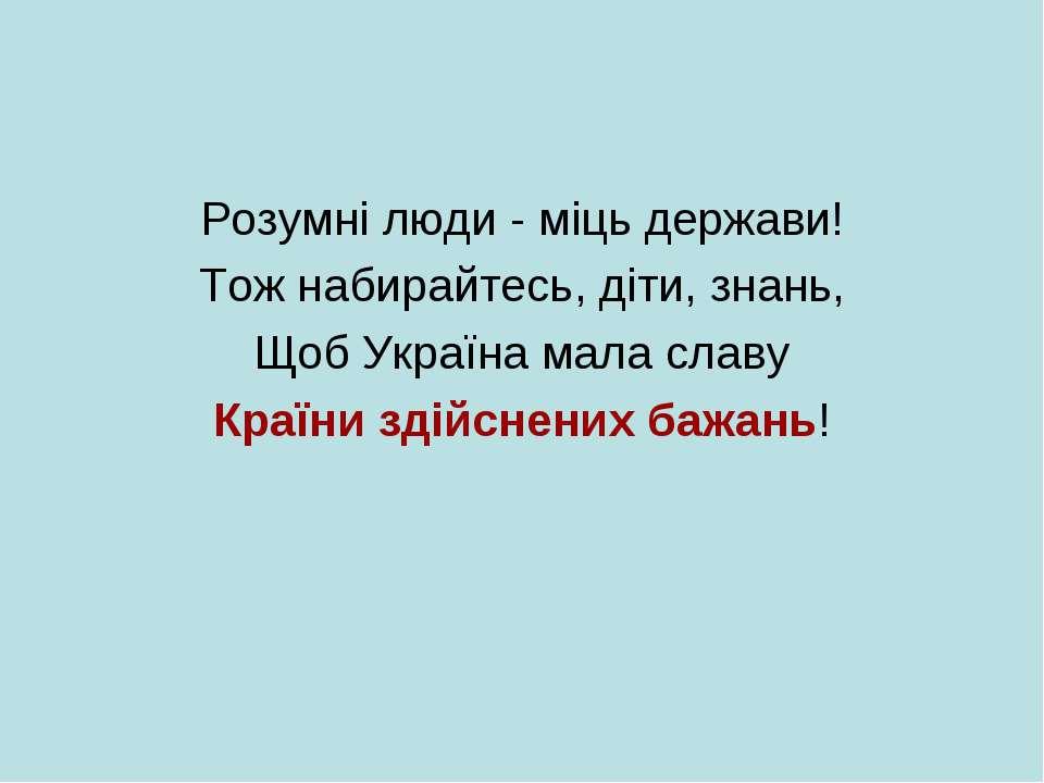 Розумні люди - міць держави! Тож набирайтесь, діти, знань, Щоб Україна мала с...
