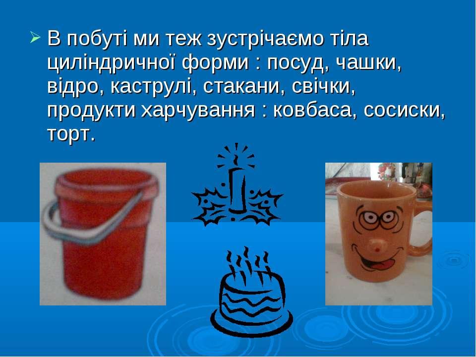 В побуті ми теж зустрічаємо тіла циліндричної форми : посуд, чашки, відро, ка...