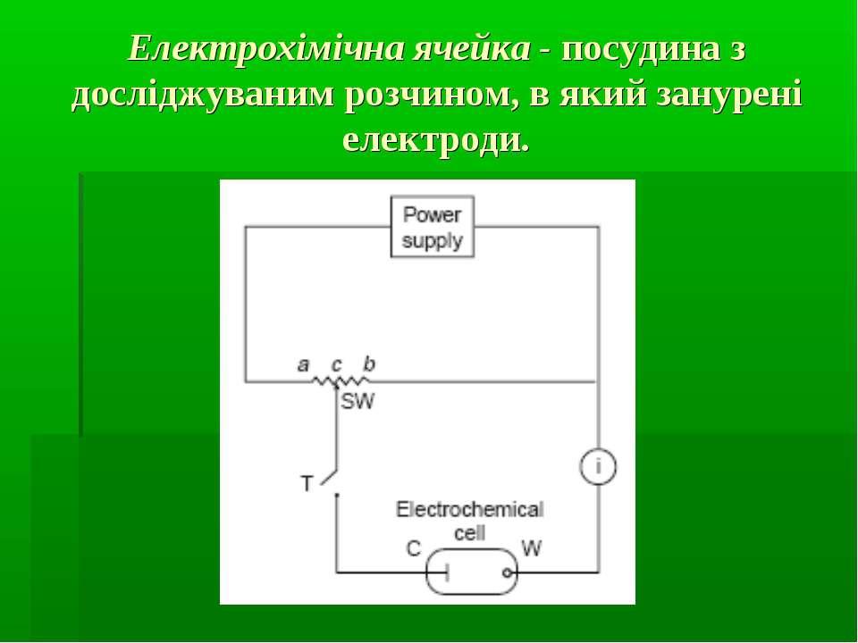Електрохімічна ячейка - посудина з досліджуваним розчином, в який занурені ел...