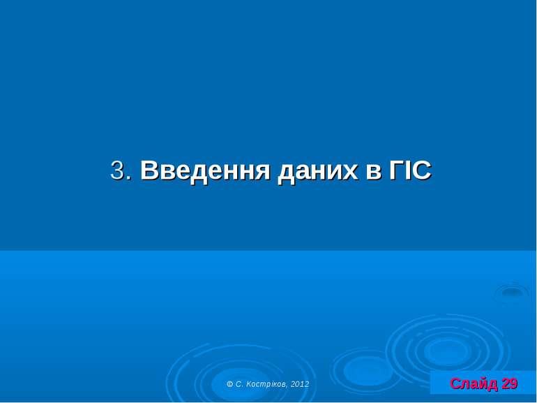 3. Введення даних в ГІС Слайд 29 © С. Костріков, 2012