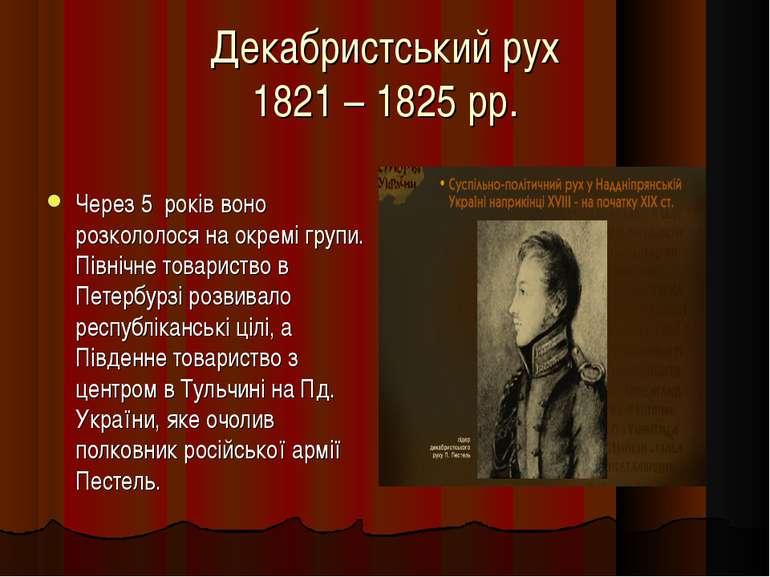 Декабристський рух 1821 – 1825 рр. Через 5 років воно розкололося на окремі г...