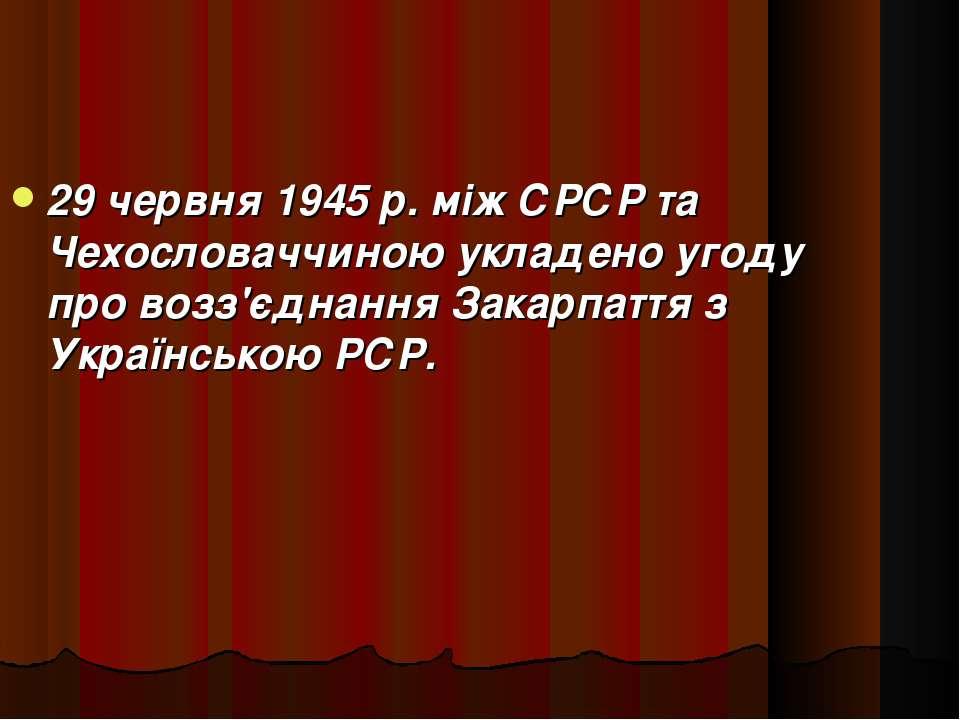 29 червня 1945 р. між СРСР та Чехословаччиною укладено угоду про возз'єднання...