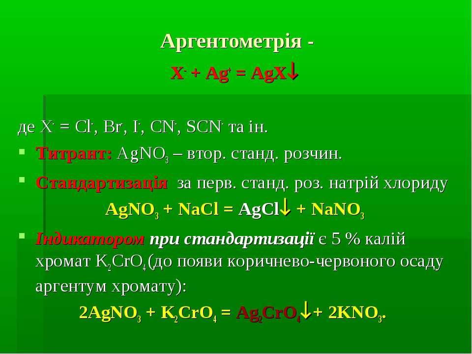 Аргентометрія - X- + Ag+ = AgX де X- = Cl-, Br-, I-, CN-, SCN- та ін. Титрант...