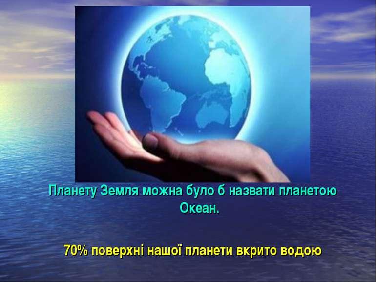 Планету Земля можна було б назвати планетою Океан. 70% поверхні нашої планети...