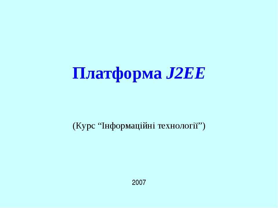 """Платформа J2EE 2007 (Курс """"Інформаційні технології"""") J2EE"""