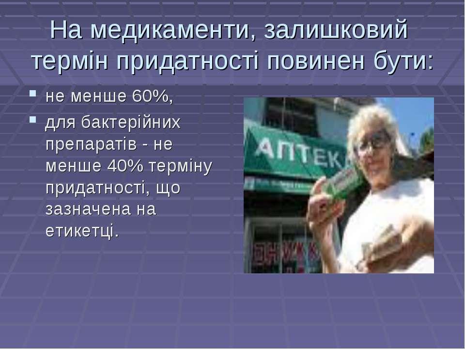 На медикаменти, залишковий термiн придатностi повинен бути: не менше 60%, для...