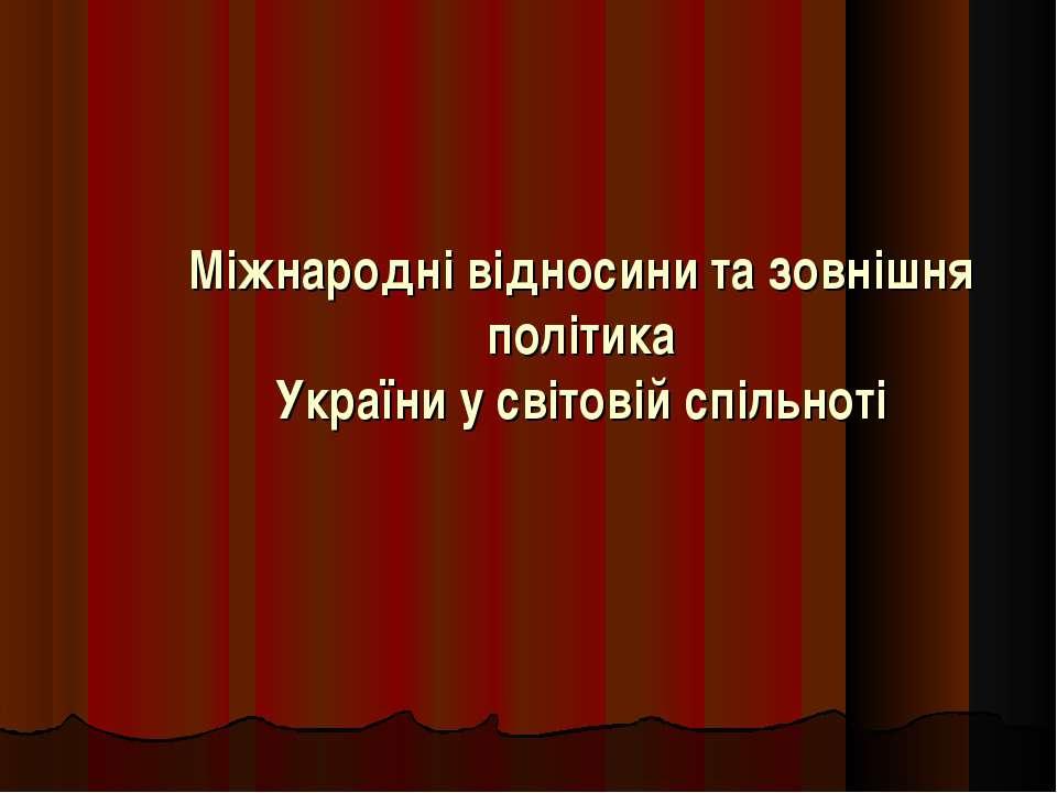 Міжнародні відносини та зовнішня політика України у світовій спільноті