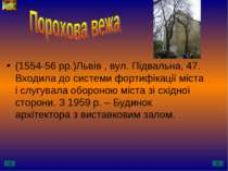 (1554-56 рр.)Львів , вул. Підвальна, 47. Входила до системи фортифікації міст...