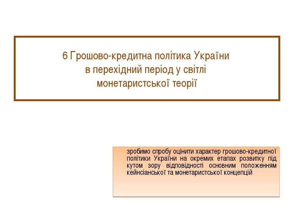 6 Грошово-кредитна політика України в перехідний період у світлі монетаристсь...
