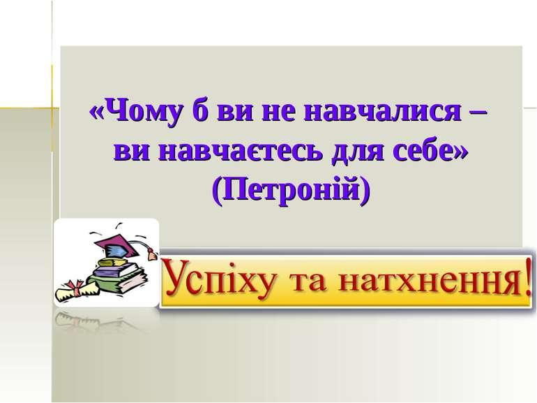 «Чому б ви не навчалися – ви навчаєтесь для себе» (Петроній)