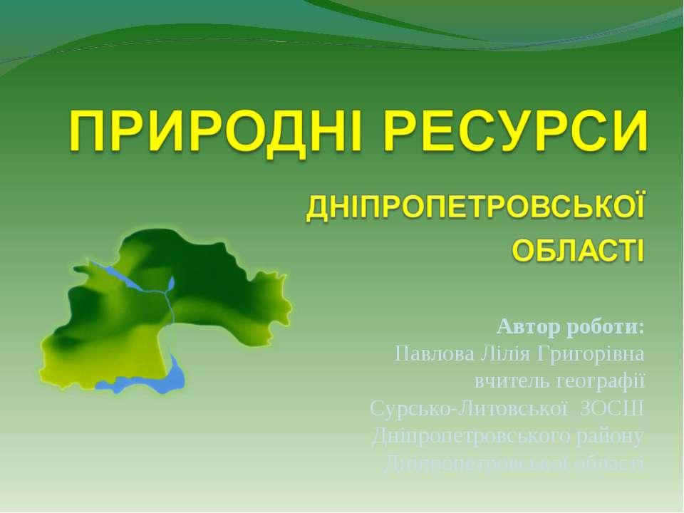 Автор роботи: Павлова Лілія Григорівна вчитель географії Сурсько-Литовської З...