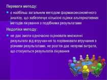 Переваги методу: є найбільш загальним методом фармакоекономічного аналізу, що...