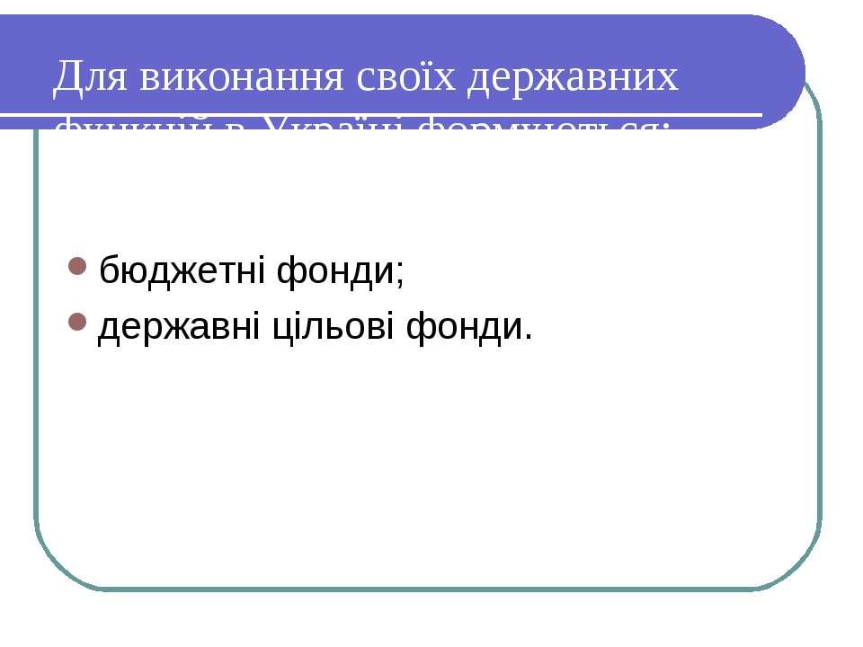 Для виконання своїх державних функцій в Україні формуються: бюджетні фонди; д...