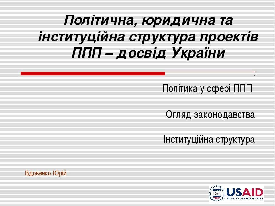 Політична, юридична та інституційна структура проектів ППП – досвід України В...