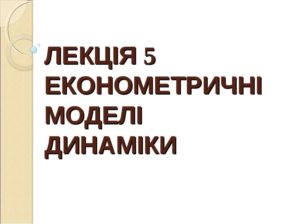ЛЕКЦІЯ 5 ЕКОНОМЕТРИЧНІ МОДЕЛІ ДИНАМІКИ