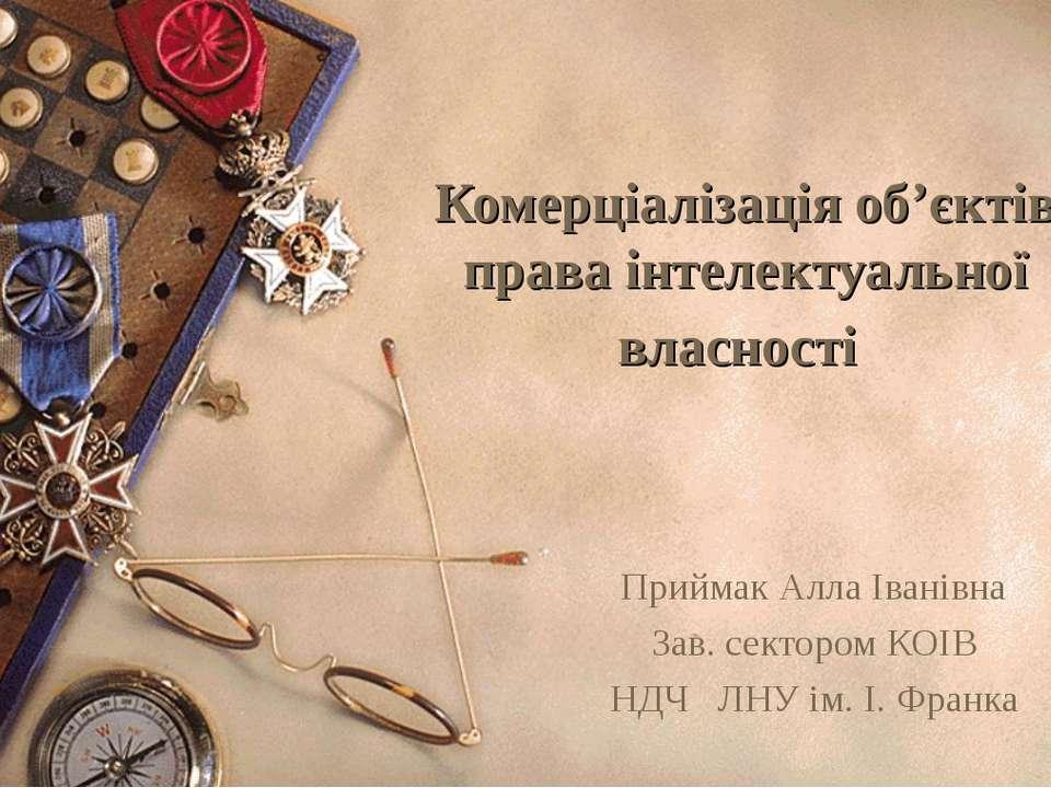 Комерціалізація об'єктів права інтелектуальної власності Приймак Алла Іванівн...