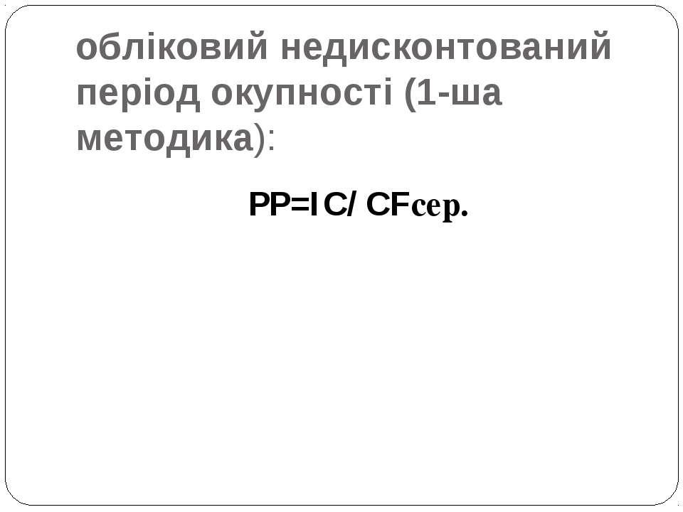 обліковий недисконтований період окупності (1-ша методика): PP=IC/ CFсер.