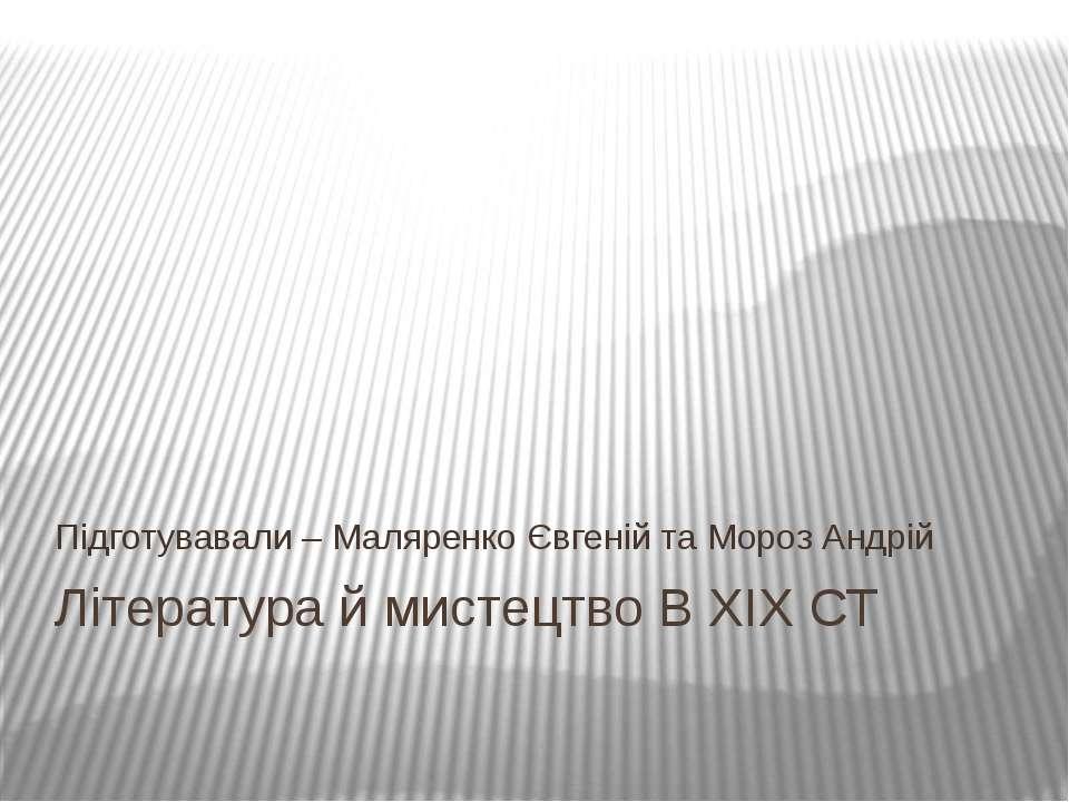 Література й мистецтво В XIX СТ Підготувавали – Маляренко Євгеній та Мороз Ан...
